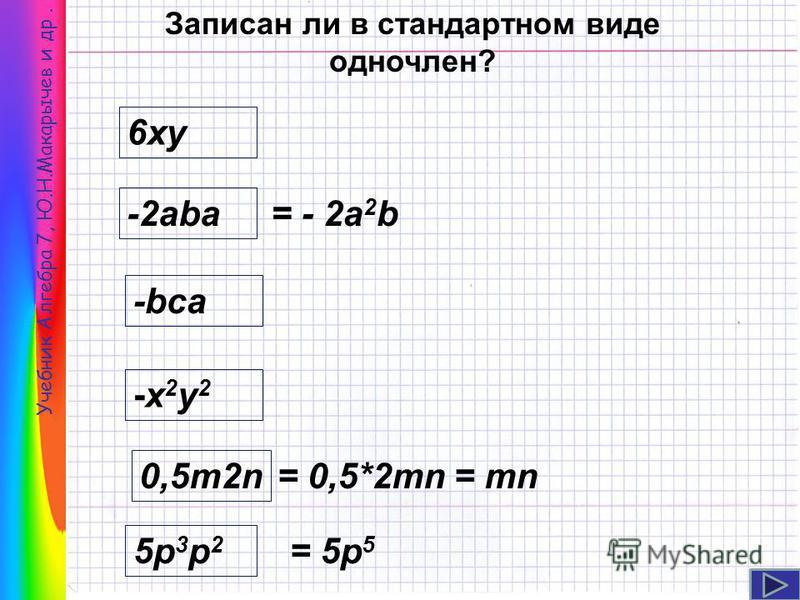 Учебник Алгебра 7, Ю.Н.Макарычев и др. Записан ли в стандартном виде одночлен? 6 ку -2aba 0,5m2n -bca -х 2 у 2-х 2 у 2 5p3p25p3p2 = - 2 а 2 b = 0,5*2mn = mn = 5p 5