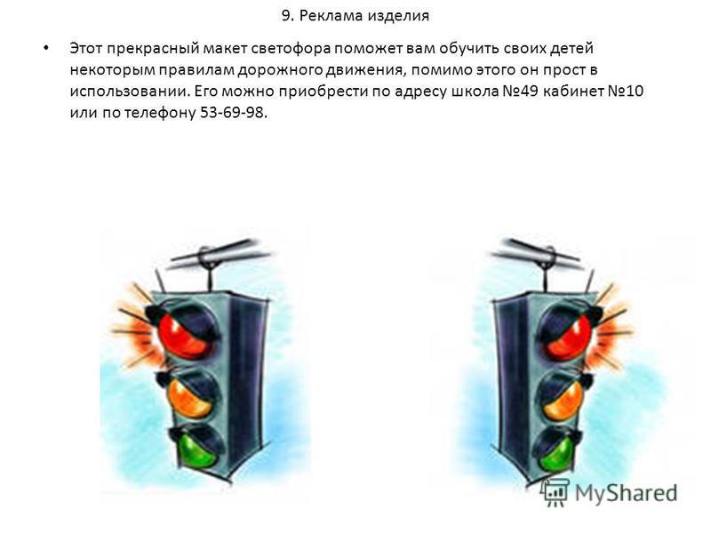 9. Реклама изделия Этот прекрасный макет светофора поможет вам обучить своих детей некоторым правилам дорожного движения, помимо этого он прост в использовании. Его можно приобрести по адресу школа 49 кабинет 10 или по телефону 53-69-98.
