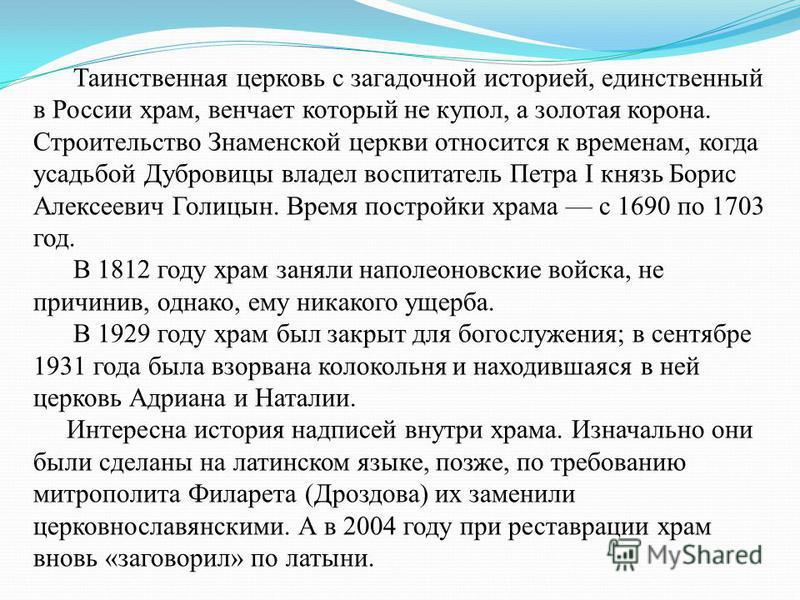 Таинственная церковь с загадочной историей, единственный в России храм, венчает который не купол, а золотая корона. Строительство Знаменской церкви относится к временам, когда усадьбой Дубровицы владел воспитатель Петра I князь Борис Алексеевич Голиц