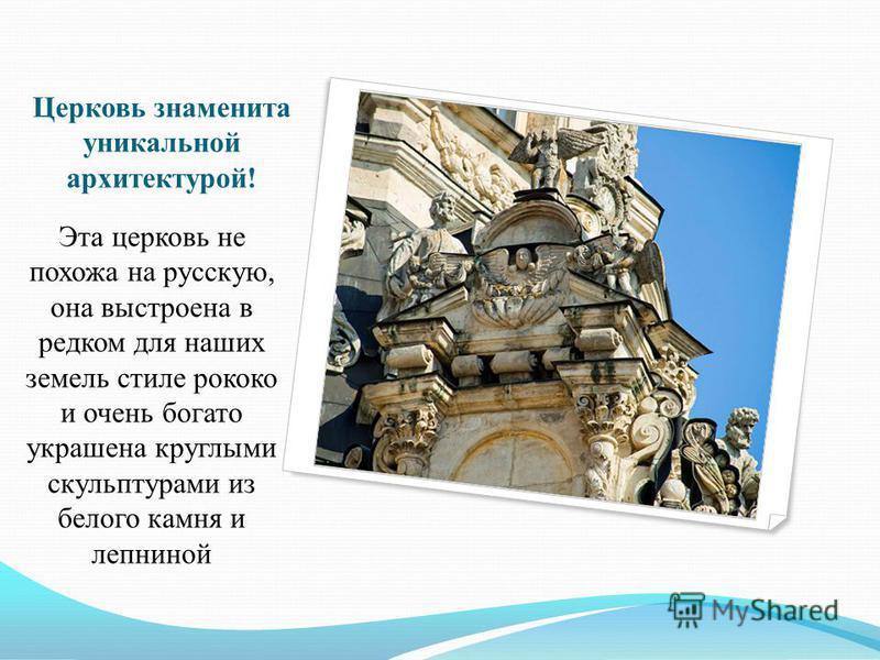 Церковь знаменита уникальной архитектурой! Эта церковь не похожа на русскую, она выстроена в редком для наших земель стиле рококо и очень богато украшена круглыми скульптурами из белого камня и лепниной