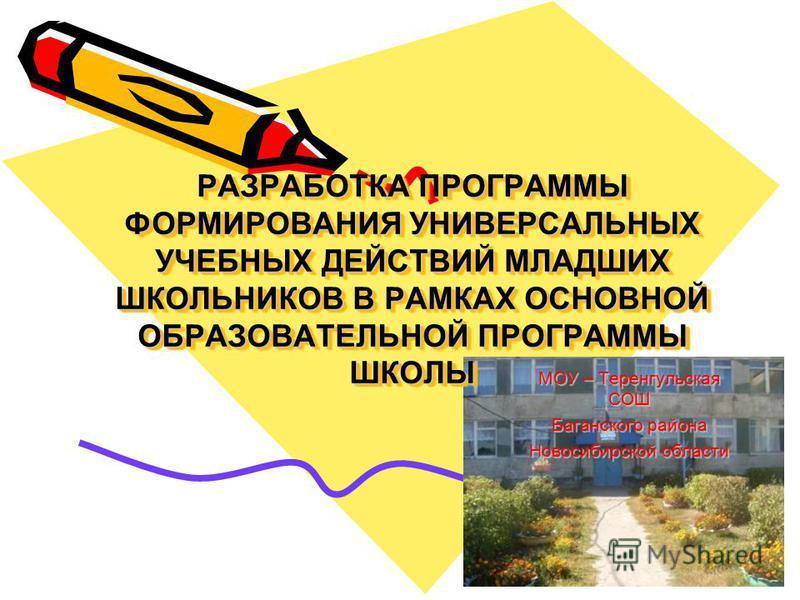 РАЗРАБОТКА ПРОГРАММЫ ФОРМИРОВАНИЯ УНИВЕРСАЛЬНЫХ УЧЕБНЫХ ДЕЙСТВИЙ МЛАДШИХ ШКОЛЬНИКОВ В РАМКАХ ОСНОВНОЙ ОБРАЗОВАТЕЛЬНОЙ ПРОГРАММЫ ШКОЛЫ МОУ – Теренгульская СОШ Баганского района Новосибирской области