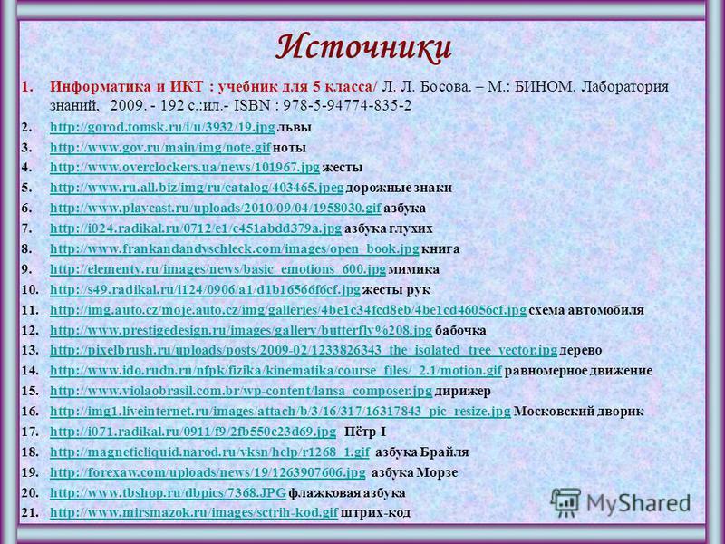 Источники 1. Информатика и ИКТ : учебник для 5 класса/ Л. Л. Босова. – М.: БИНОМ. Лаборатория знаний, 2009. - 192 с.:ил.- ISBN : 978-5-94774-835-2 2.http://gorod.tomsk.ru/i/u/3932/19. jpg львыhttp://gorod.tomsk.ru/i/u/3932/19. jpg 3.http://www.gov.ru