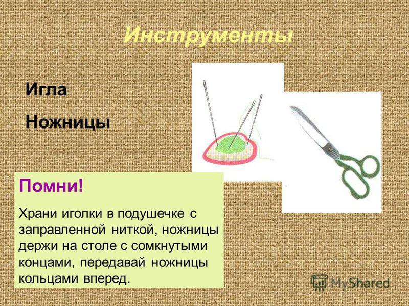 Инструменты Игла Ножницы Помни! Храни иголки в подушечке с заправленной ниткой, ножницы держи на столе с сомкнутыми концами, передавай ножницы кольцами вперед.