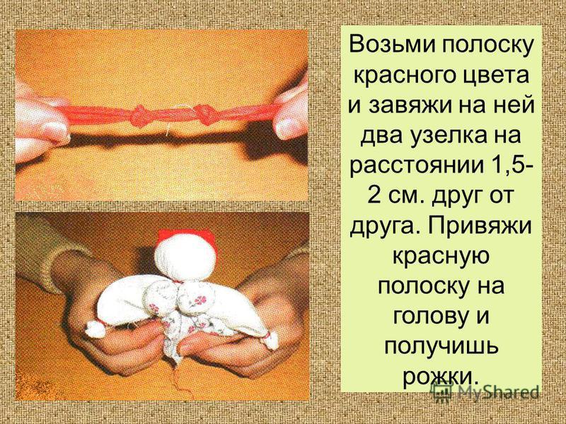 Возьми полоску красного цвета и завяжи на ней два узелка на расстоянии 1,5- 2 см. друг от друга. Привяжи красную полоску на голову и получишь рожки.