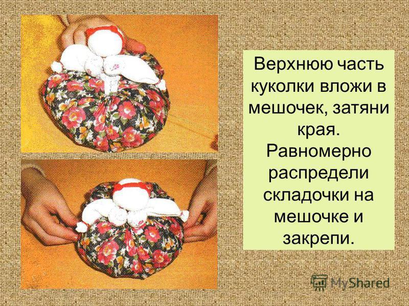 Верхнюю часть куколки вложи в мешочек, затяни края. Равномерно распредели складочки на мешочке и закрепи.
