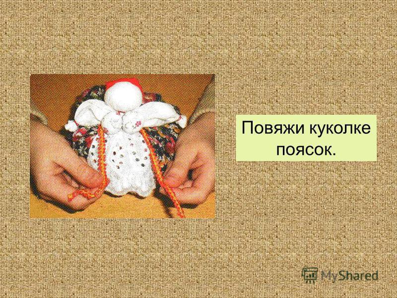Повяжи куколке поясок.