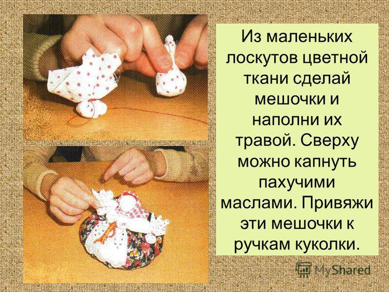 Из маленьких лоскутов цветной ткани сделай мешочки и наполни их травой. Сверху можно капнуть пахучими маслами. Привяжи эти мешочки к ручкам куколки.