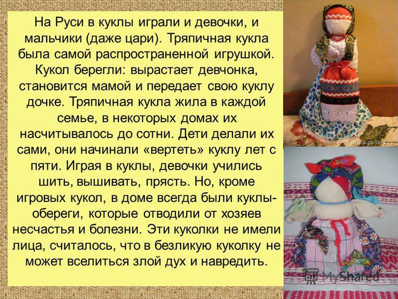 На Руси в куклы играли и девочки, и мальчики (даже цари). Тряпичная кукла была самой распространенной игрушкой. Кукол берегли: вырастает девчонка, становится мамой и передает свою куклу дочке. Тряпичная кукла жила в каждой семье, в некоторых домах их