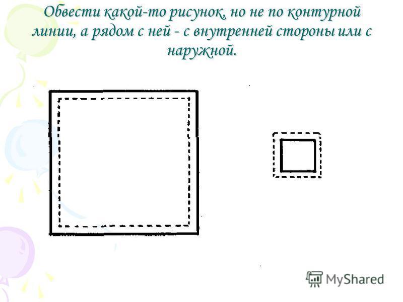 Обвести какой-то рисунок, но не по контурной линии, а рядом с ней - с внутренней стороны или с наружной.