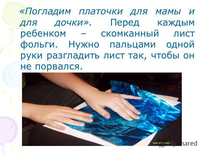 «Погладим платочки для мамы и для дочки». Перед каждым ребенком – скомканный лист фольги. Нужно пальцами одной руки разгладить лист так, чтобы он не порвался.