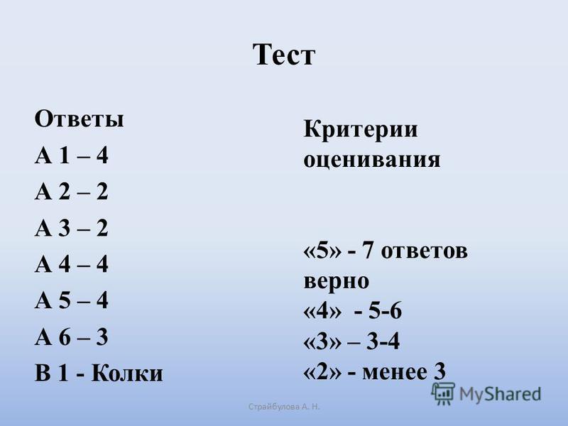 Тест Ответы А 1 – 4 А 2 – 2 А 3 – 2 А 4 – 4 А 5 – 4 А 6 – 3 В 1 - Колки Страйбулова А. Н. Критерии оценивания «5» - 7 ответов верно «4» - 5-6 «3» – 3-4 «2» - менее 3