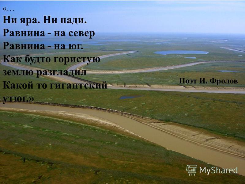 «… Ни яра. Ни пади. Равнина - на север Равнина - на юг. Как будто гористую землю разгладил Какой то гигантский утюг.» Поэт И. Фролов