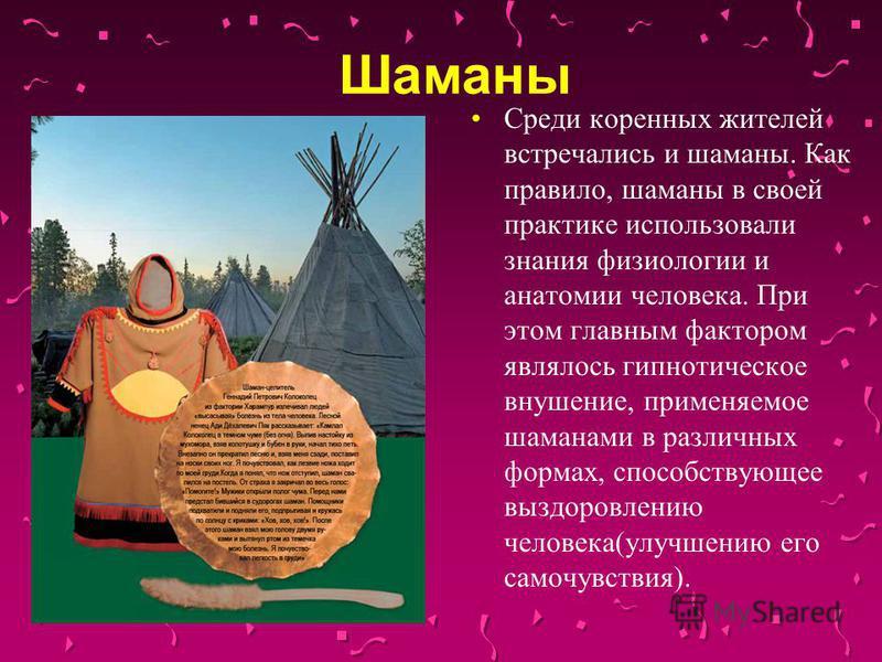 Шаманы Среди коренных жителей встречались и шаманы. Как правило, шаманы в своей практике использовали знания физиологии и анатомии человека. При этом главным фактором являлось гипнотическое внушение, применяемое шаманами в различных формах, способств