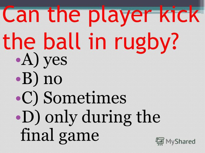 Can the player kick the ball in rugby? A) yes B) no C) Sometimes D) only during the final game