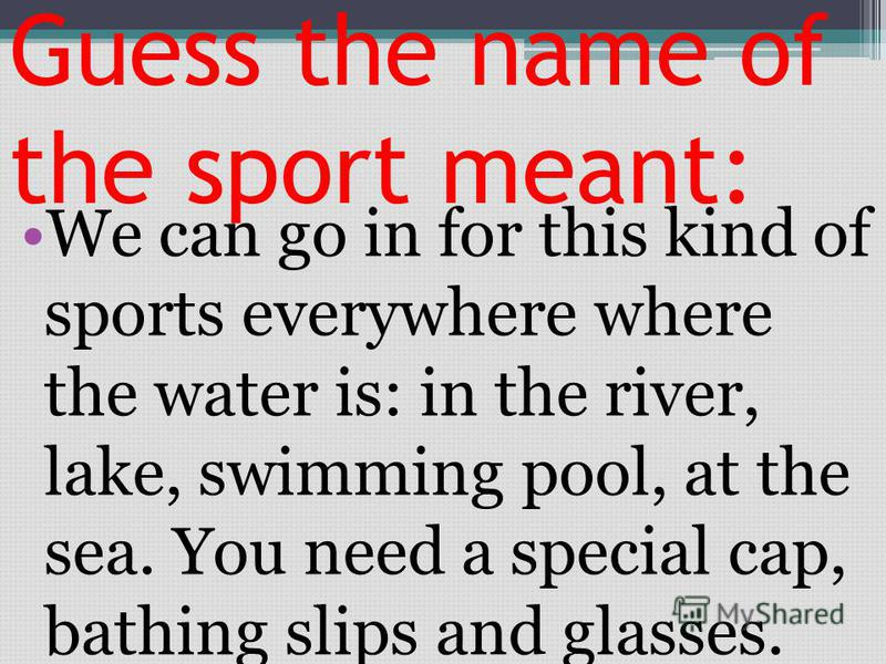 Guess the name of the sport meant: We can go in for this kind of sports everywhere where the water is: in the river, lake, swimming pool, at the sea. You need a special cap, bathing slips and glasses.