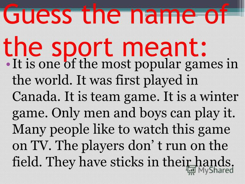 Guess the name of the sport meant: It is one of the most popular games in the world. It was first played in Canada. It is team game. It is a winter game. Only men and boys can play it. Many people like to watch this game on TV. The players don t run