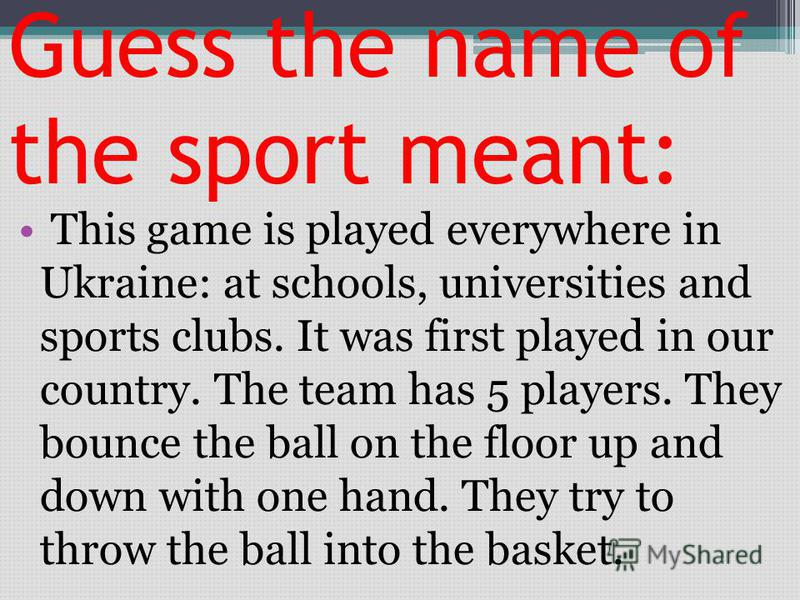 Guess the name of the sport meant: This game is played everywhere in Ukraine: at schools, universities and sports clubs. It was first played in our country. The team has 5 players. They bounce the ball on the floor up and down with one hand. They try