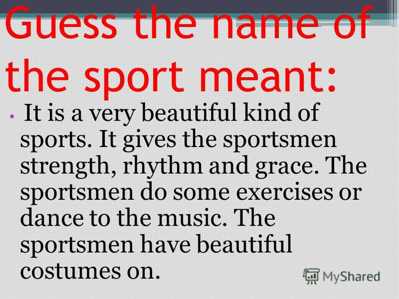 Guess the name of the sport meant: It is a very beautiful kind of sports. It gives the sportsmen strength, rhythm and grace. The sportsmen do some exercises or dance to the music. The sportsmen have beautiful costumes on.