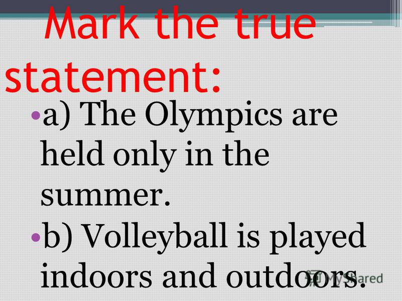 Mark the true statement: a) The Olympics are held only in the summer. b) Volleyball is played indoors and outdoors.