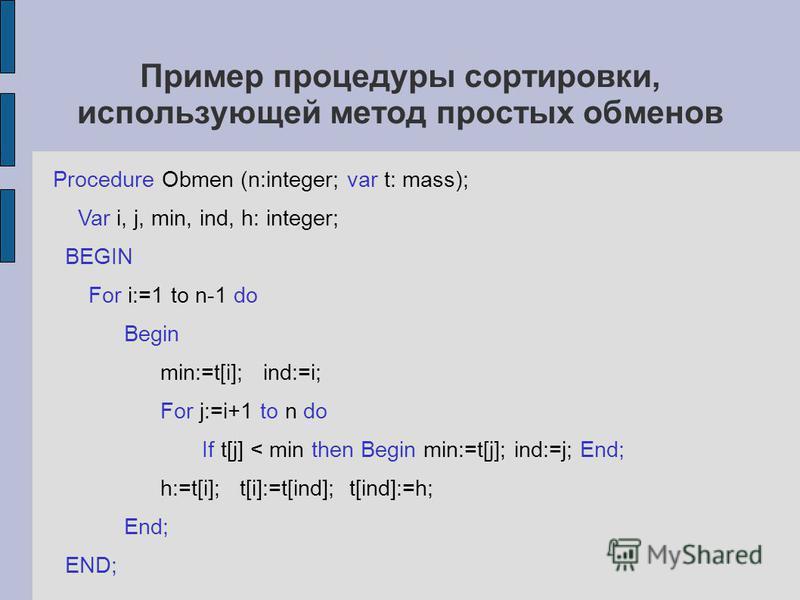 Пример процедуры сортировки, использующей метод простых обменов Procedure Obmen (n:integer; var t: mass); Var i, j, min, ind, h: integer; BEGIN For i:=1 to n-1 do Begin min:=t[i]; ind:=i; For j:=i+1 to n do If t[j] < min then Begin min:=t[j]; ind:=j;