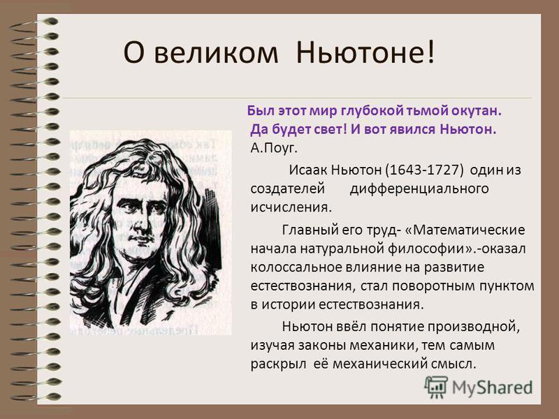 Их, великих, загадочность окружающего мира притягивала, а исследование увлекало. Честь открытия основных законов математического анализа принадлежит английскому физику и математику Исааку Ньютону и немецкому математику, физику, философу Лейбницу.