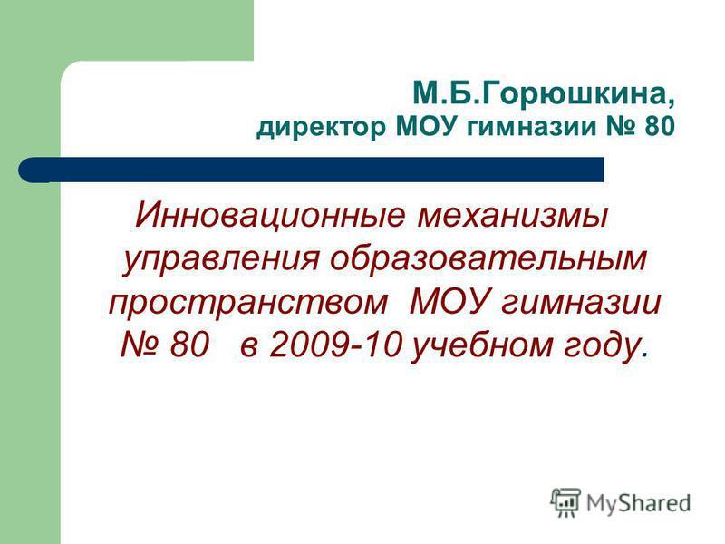 М.Б.Горюшкина, директор МОУ гимназии 80 Инновационные механизмы управления образовательным пространством МОУ гимназии 80 в 2009-10 учебном году.