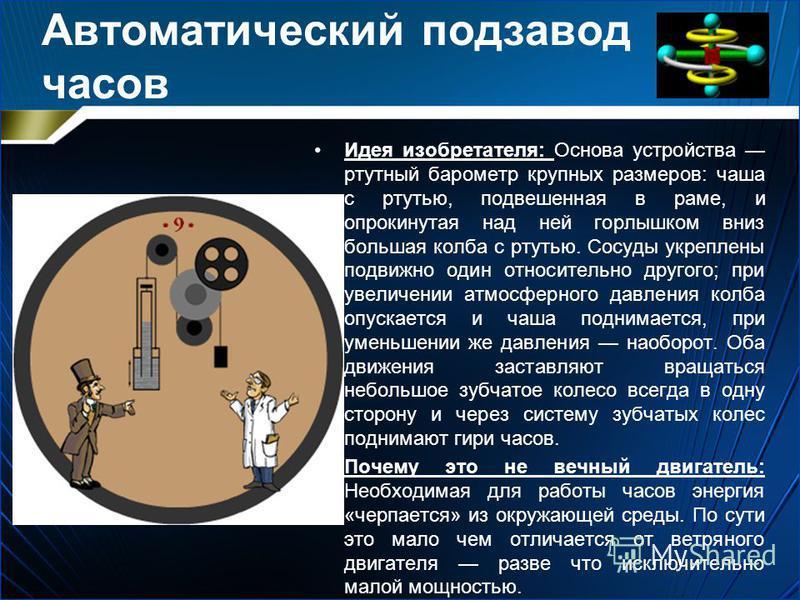 Автоматический подзавод часов Идея изобретателя: Основа устройства ртутный барометр крупных размеров: чаша с ртутью, подвешенная в раме, и опрокинутая над ней горлышком вниз большая колба с ртутью. Сосуды укреплены подвижно один относительно другого;