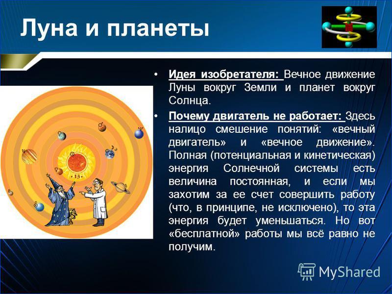 Луна и планеты Идея изобретателя: Вечное движение Луны вокруг Земли и планет вокруг Солнца. Почему двигатель не работает: Здесь налицо смешение понятий: «вечный двигатель» и «вечное движение». Полная (потенциальная и кинетическая) энергия Солнечной с