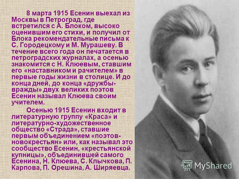 8 марта 1915 Есенин выехал из Москвы в Петроград, где встретился с А. Блоком, высоко оценившим его стихи, и получил от Блока рекомендательные письма к С. Городецкому и М. Мурашеву. В течение всего года он печатается в петроградских журналах, а осенью