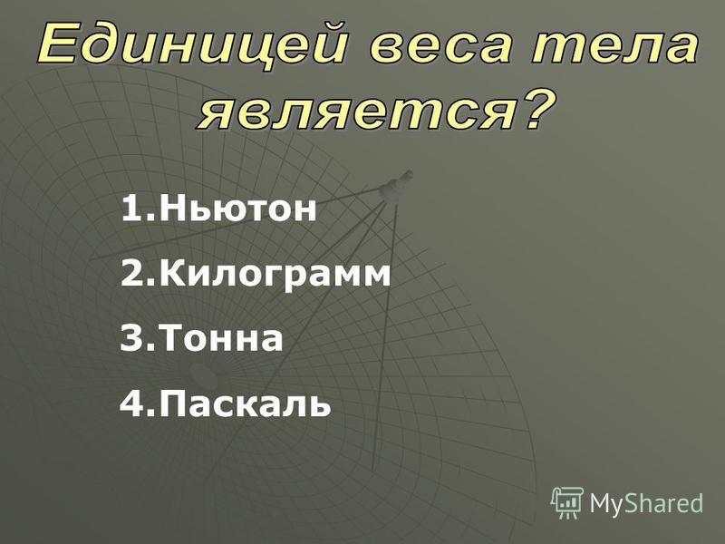 1. Ньютон 2. Килограмм 3. Тонна 4.Паскаль
