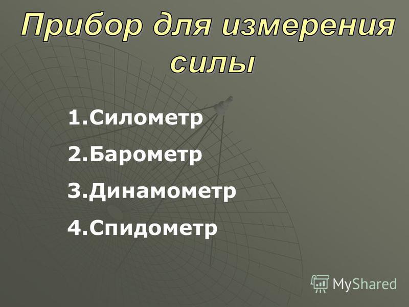 1. Силометр 2. Барометр 3. Динамометр 4.Спидометр