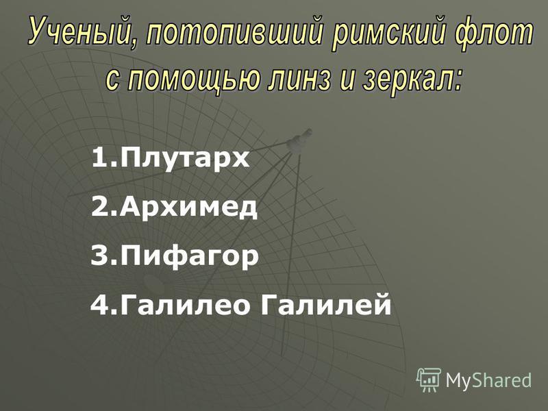 1. Плутарх 2. Архимед 3. Пифагор 4. Галилео Галилей