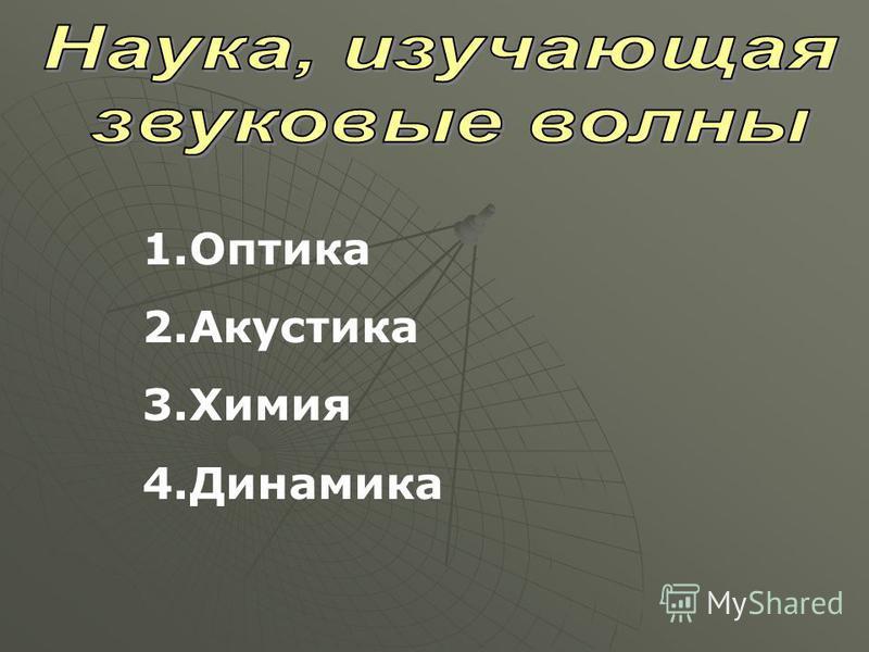 1. Оптика 2. Акустика 3. Химия 4.Динамика