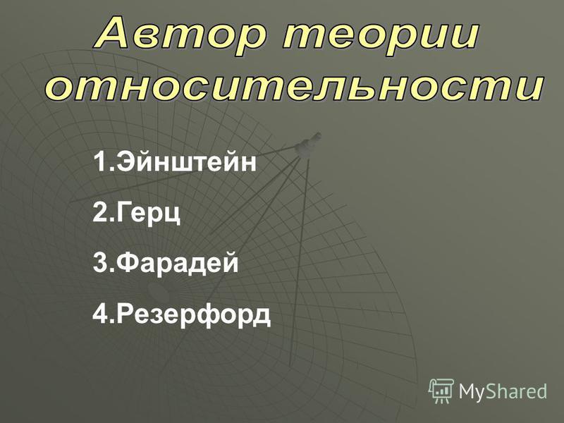 1. Эйнштейн 2. Герц 3. Фарадей 4.Резерфорд