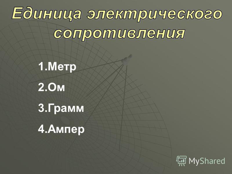 1. Метр 2. Ом 3. Грамм 4.Ампер