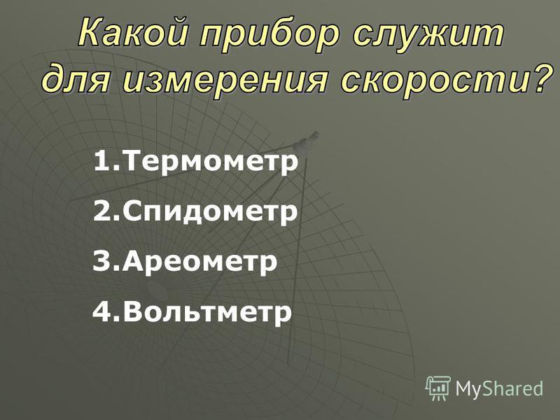 1. Термометр 2. Спидометр 3. Ареометр 4.Вольтметр