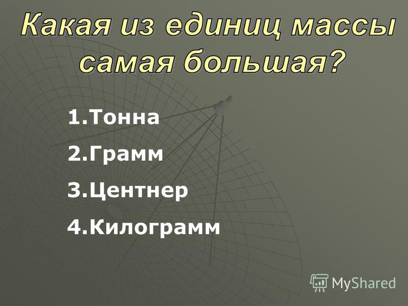 1. Тонна 2. Грамм 3. Центнер 4.Килограмм