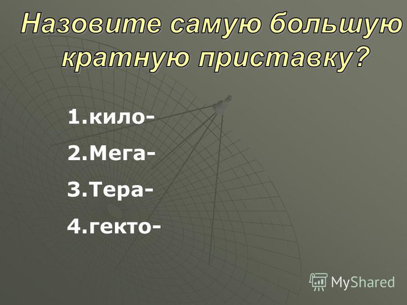 1.кило- 2.Мега- 3.Тера- 4.гекто-