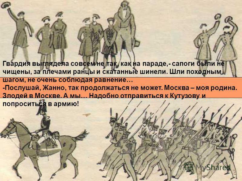 Гвардия выглядела совсем не так, как на параде,- сапоги были не чищены, за плечами ранцы и скатанные шинели. Шли походным шагом, не очень соблюдая равнение… -Послушай, Жанно, так продолжаться не может. Москва – моя родина. Злодей в Москве. А мы… Надо