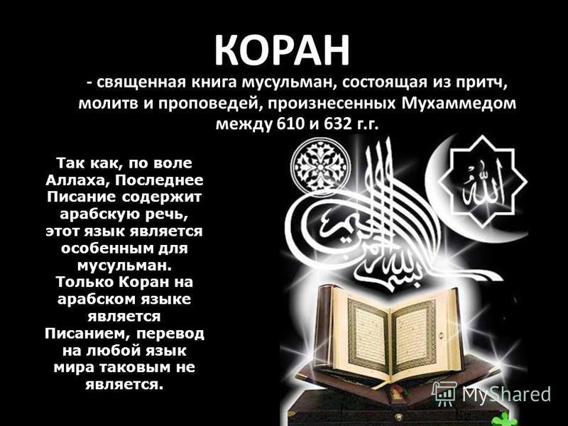 КОРАН - священная книга мусульман, состоящая из притч, молитв и проповедей, произнесенных Мухаммедом между 610 и 632 г.г. Так как, по воле Аллаха, Последнее Писание содержит арабскую речь, этот язык является особенным для мусульман. Только Коран на а