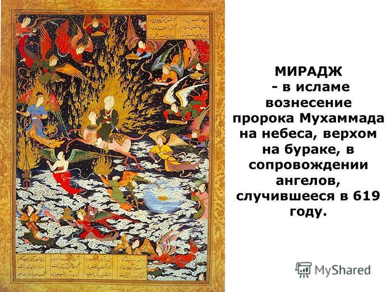МИРАДЖ - в исламе вознесение пророка Мухаммада на небеса, верхом на бураке, в сопровождении ангелов, случившееся в 619 году.