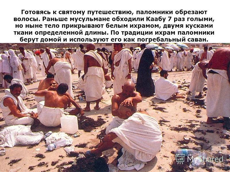 Готовясь к святому путешествию, паломники обрезают волосы. Раньше мусульмане обходили Каабу 7 раз голыми, но ныне тело прикрывают белым ихрамом, двумя кусками ткани определенной длины. По традиции ихрам паломники берут домой и используют его как погр