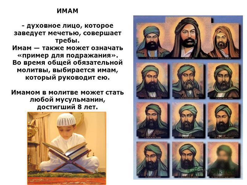 ИМАМ - духовное лицо, которое заведует мечетью, совершает требы. Имам также может означать «пример для подражания». Во время общей обязательной молитвы, выбирается имам, который руководит ею. Имамом в молитве может стать любой мусульманин, достигший