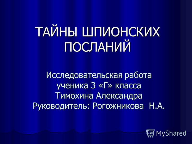 Исследовательская работа ученика 3 «Г» класса Тимохина Александра Руководитель: Рогожникова Н.А. ТАЙНЫ ШПИОНСКИХ ПОСЛАНИЙ