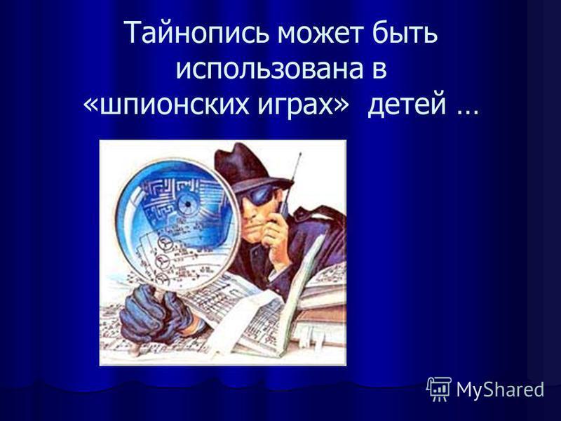 Тайнопись может быть использована в «шпионских играх» детей …