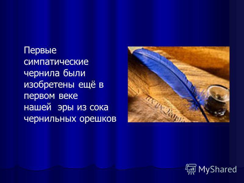 Первые симпатические чернила были изобретены ещё в первом веке нашей эры из сока чернильных орешков