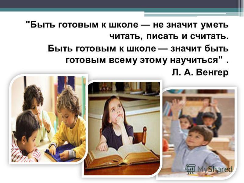 Быть готовым к школе не значит уметь читать, писать и считать. Быть готовым к школе значит быть готовым всему этому научиться. Л. А. Венгер