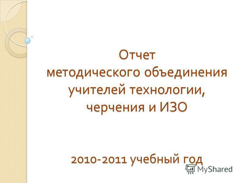 Отчет методического объединения учителей технологии, черчения и ИЗО 2010-2011 учебный год
