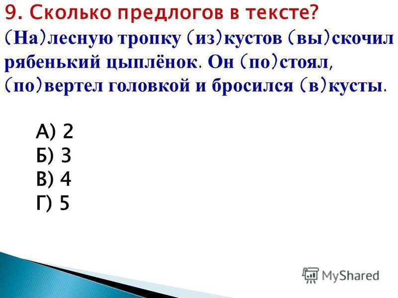 9. Сколько предлогов в тексте? (На)лесную тропку (из)кустов (вы)ввскочил рябенький цыплёнок. Он (по)стоял, (по)вертел головкой и бросился (в)кусты. А) 2 Б) 3 В) 4 Г) 5