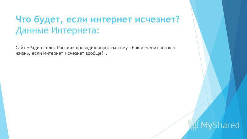 Что будет, если интернет исчезнет? Данные Интернета: Сайт «Радио Голос России» проводил опрос на тему «Как изменится ваша жизнь, если Интернет исчезнет вообще?».